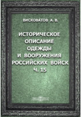 Историческое описание одежды и вооружения Российских войск: с рисунками, составленное по Высочайшему повелению, Ч. 15