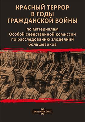 Красный террор в годы гражданской войны : по материалам Особой следственной комиссии по расследованию злодеяний большевиков: монография