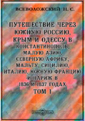 Путешествие через Южную Россию, Крым и Одессу в Константинополь, Малую Азию, Северную Африку, Мальту, Сицилию, Италию, Южную Францию и Париж в 1836 и 1837 годах. Т. 1