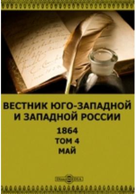 Вестник Юго-западной и Западной России: журнал. 1864. Т. 4, Май