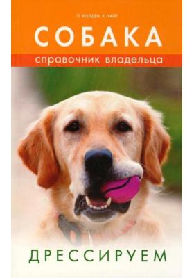 Собака. Справочник владельца. Дрессируем = A-Z of Dog. Training and Behaviour