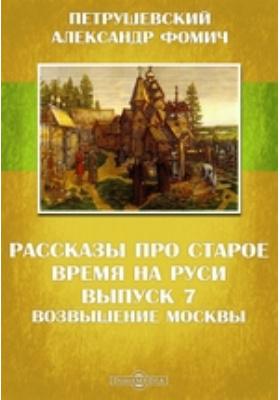 Рассказы про старое время на Руси. Вып. 7. Возвышение Москвы