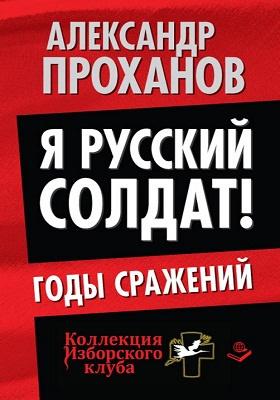 Я русский солдат! : годы сражений