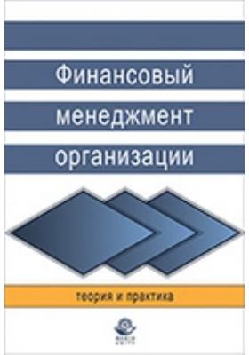 Финансовый менеджмент организации. Теория и практика: учебное пособие