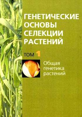 Генетические основы селекции растений Том. 1. Общая генетика растений: монография. В 4 т