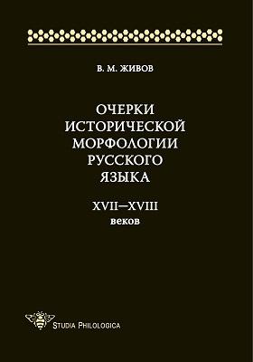 Очерки исторической морфологии русского языка XVII—XVIII веков: монография