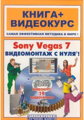 Sony Vegas 7. Видеомонтаж с нуля! Книга + Видеокурс : Учебное пособие