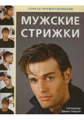 Мужские стрижки = Professional Men's Hairdressing. The Art of Cutting and Styling : Советы профессионалов