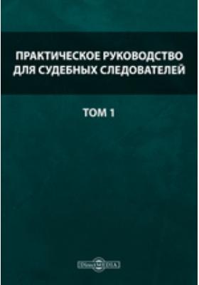 Практическое руководство для судебных следователей: практическое пособие. Т. 1