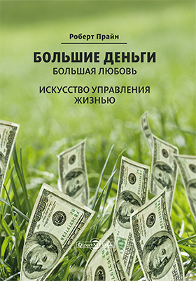 Большие деньги – большая любовь : искусство управления жизнью: научно-популярное издание