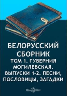 Белорусский сборник. Т. 1. Губерния Могилевская. Выпуски 1-2. Песни, пословицы, загадки