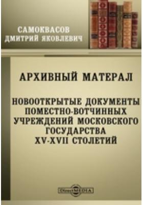 Архивный материал. Новооткрытые документы поместно-вотчинных учреждений Московского государства XV-XVII столетий