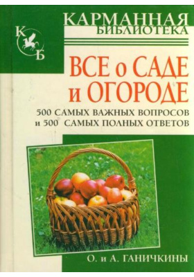 Все о саде и огороде. 500 самых важных вопросов, 500 самых полных ответов