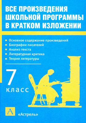 Все произведения школьной программы в кратком изложении : 7 класс: учебное пособие