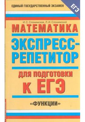 """Математика. Экспресс-репетитор для подготовки к ЕГЭ. """"Функции"""""""