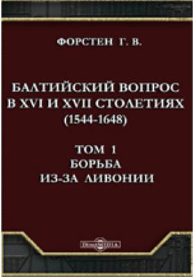 Балтийский вопрос в XVI и XVII столетиях (1544-1648). Т.1. Борьба из-за Ливонии.: монография