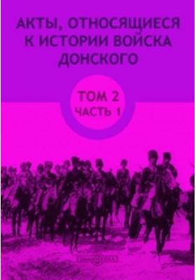 Акты, относящиеся к истории Войска Донского. Т. 2, Ч. 1