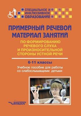 Примерный речевой материал занятий по формированию речевого слуха и произносительной стороны устной речи : 6–11 классы. Учебное пособие для работы со слабослышащими детьми: учебное пособие