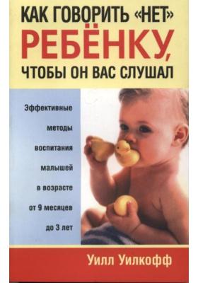 """Как говорить """"НЕТ"""" ребёнку, чтобы он вас слушал = How to Say No to Your Toddler : Эффективные методы воспитания малышей в возрасте от 9 месяцев до 3 лет"""