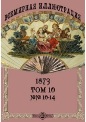 Всемирная иллюстрация: журнал. 1873. Т. 10, №№ 10-14