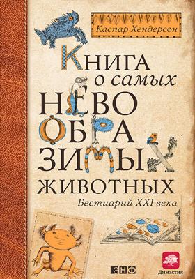 Книга о самых невообразимых животных : бестиарий XXI века: научно-популярное издание