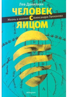 Человек с яйцом : Жизнь и мнения Александра Проханова