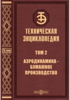 Техническая энциклопедия: энциклопедия. Т. 2. Аэродинамика - Бумажное производство
