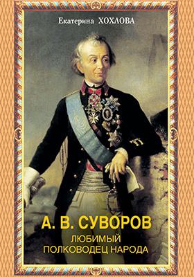 А. В. Суворов : Любимый полководец народа: научно-популярное издание