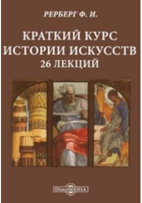Краткий курс истории искусств.  26 лекций