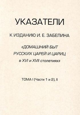 Указатели к изданию И. Е. Забелина «Домашний быт русских царей и цариц в XVI и XVII столетиях». Т. 1 (ч. 1, 2),  2
