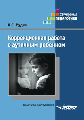 Коррекционная работа с аутичным ребенком : книга для педагогов: методическое пособие