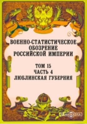 Военно-статистическое обозрение Российской Империи. Т. 15, Ч. 4. Люблинская губерния
