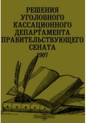Решения уголовного Кассационного Департамента Правительствующего сената. 1907: научно-популярное издание