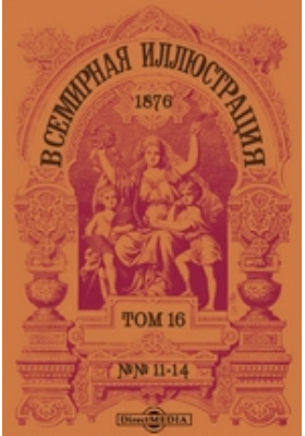 Всемирная иллюстрация: журнал. 1876. Т. 16, №№ 11-14