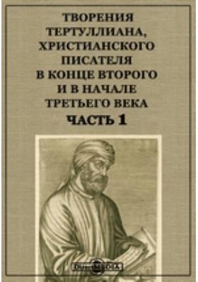 Творения Тертуллиана, христианского писателя в конце второго и в начале третьего века, Ч. 1