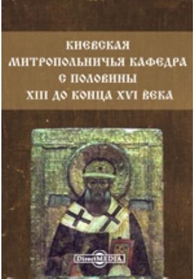 Киевская митропольничья кафедра с половины XIII до конца XVI века