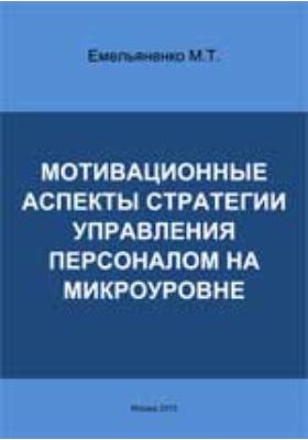 Мотивационные аспекты стратегии управления персоналом на микроуровне: монография
