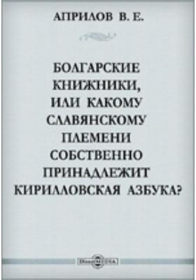 Болгарские книжники, или Какому славянскому племени собственно принадлежит Кирилловская азбука?