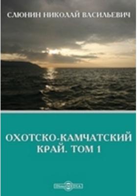 Охотско-Камчатский край. Т. 1