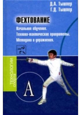 Фехтование : Начальное обучение. Технико-тактические приоритеты. Методики и упражнения
