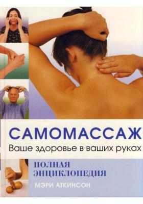 Самомассаж = A PRACTICAL GUIDE TO SELF-MASSAGE : Ваше здоровье в ваших руках. Полная энциклопедия