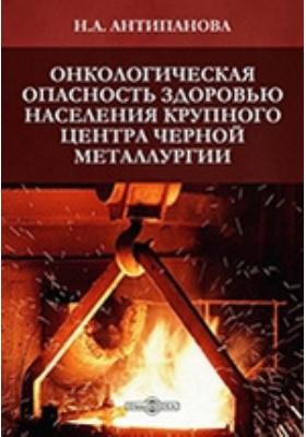Онкологическая опасность здоровью населения крупного центра черной металлургии: монография