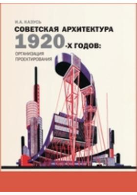 Советская архитектура 1920-х годов. Организация проектирования: монография