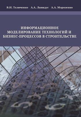 Информационное моделирование технологий и бизнес-процессов в строительстве: монография