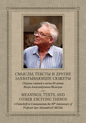 Смыслы, тексты и другие захватывающие сюжеты : Сборник статей в честь 80-летия Игоря Александровича Мельчука