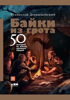 Байки из грота : 50 историй из жизни древних людей: научно-популярное издание