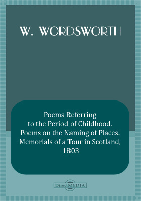 Poems Referring to the Period of Childhood. Poems on the Naming of Places. Memorials of a Tour in Scotland, 1803