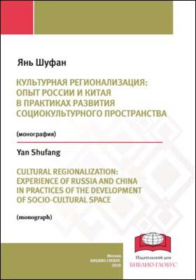 Культурная регионализация: опыт России и Китая в практиках развития социокультурного пространства = CULTURAL REGIONALIZATION: EXPERIENCE OF RUSSIA AND CHINA IN PRACTICES OF THE DEVELOPMENT OF SOCIO-CULTURAL SPACE: монография