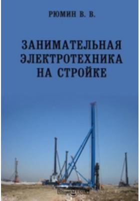 Занимательная электротехника на стройке: научно-популярное издание