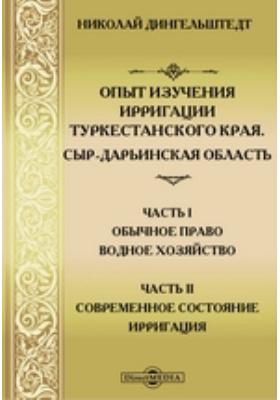 Опыт изучения ирригации Туркестанского края. Сыр-Дарьинская область, Ч. 1-2